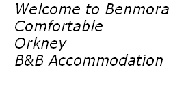 Welcome to Benmora  		Comfortable  			Orkney  			B&B Accommodation